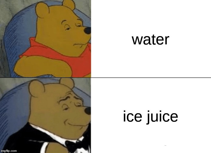 i am a man and say ice juice | water ice juice | image tagged in memes,tuxedo winnie the pooh | made w/ Imgflip meme maker