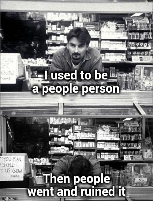 All my years doing Customer Service | I used to be a people person Then people went and ruined it | image tagged in clerks,annoying customers,good job,leave me alone,complain,hard choice to make | made w/ Imgflip meme maker
