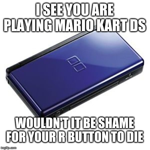 I SEE YOU ARE PLAYING MARIO KART DS WOULDN'T IT BE SHAME FOR YOUR R BUTTON TO DIE | image tagged in mario | made w/ Imgflip meme maker