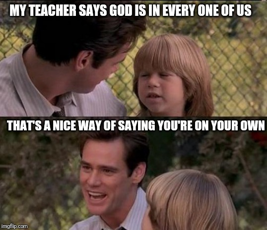 My teacher says |  MY TEACHER SAYS GOD IS IN EVERY ONE OF US; THAT'S A NICE WAY OF SAYING YOU'RE ON YOUR OWN | image tagged in memes,thats just something x say,liar liar,liar liar my teacher says | made w/ Imgflip meme maker