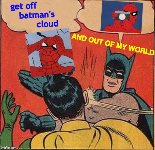 Where's Your Computer Desk, Now? |  get off            batman's               cloud; AND OUT OF MY WORLD | image tagged in memes,batman slapping robin,get outta here,so it begins,what's going on,spiderman | made w/ Imgflip meme maker