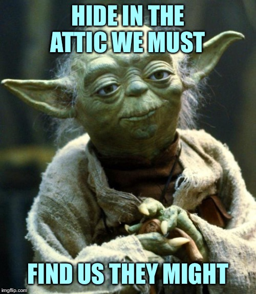 Star Wars Yoda Meme | HIDE IN THE ATTIC WE MUST FIND US THEY MIGHT | image tagged in memes,star wars yoda | made w/ Imgflip meme maker