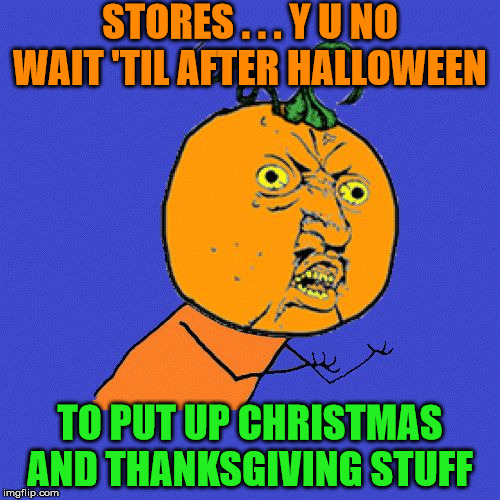 Y U No | STORES . . . Y U NO WAIT 'TIL AFTER HALLOWEEN TO PUT UP CHRISTMAS AND THANKSGIVING STUFF | image tagged in y u no,memes,merry christmas,happy halloween,happy thanksgiving,too soon | made w/ Imgflip meme maker