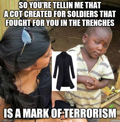 black kid |  SO YOU'RE TELLIN ME THAT A COT CREATED FOR SOLDIERS THAT FOUGHT FOR YOU IN THE TRENCHES; IS A MARK OF TERRORISM | image tagged in black kid | made w/ Imgflip meme maker