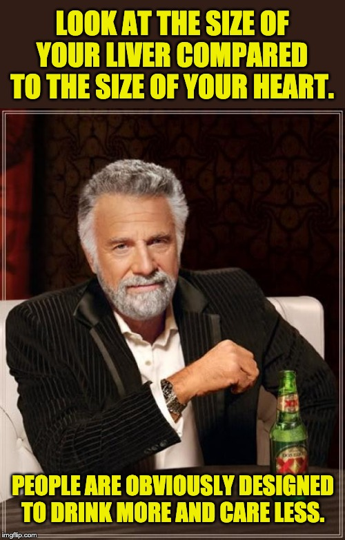 The Most Interesting Man In The World Meme | LOOK AT THE SIZE OF YOUR LIVER COMPARED TO THE SIZE OF YOUR HEART. PEOPLE ARE OBVIOUSLY DESIGNED TO DRINK MORE AND CARE LESS. | image tagged in memes,the most interesting man in the world | made w/ Imgflip meme maker