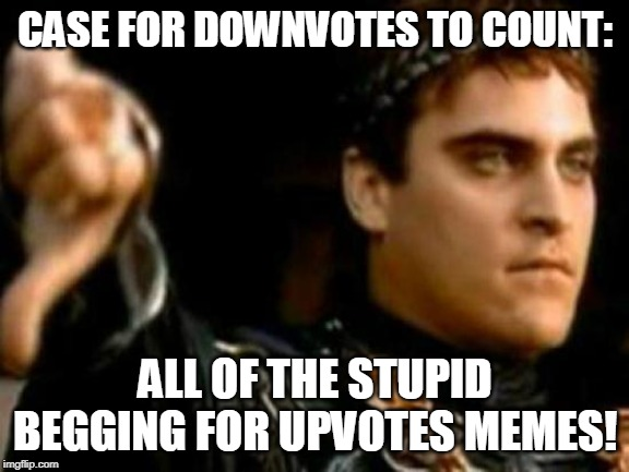 Downvotes Need To Be Counted And Then Subtracted From Upvotes!  The Begging For Upvotes Trend Has Gotten Out Of Control!!!! | CASE FOR DOWNVOTES TO COUNT: ALL OF THE STUPID BEGGING FOR UPVOTES MEMES! | image tagged in memes,downvoting roman,begging,upvotes,downvotes,the count | made w/ Imgflip meme maker