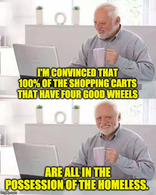Hide the Pain Harold Meme | I'M CONVINCED THAT 100% OF THE SHOPPING CARTS THAT HAVE FOUR GOOD WHEELS ARE ALL IN THE POSSESSION OF THE HOMELESS. | image tagged in memes,hide the pain harold | made w/ Imgflip meme maker
