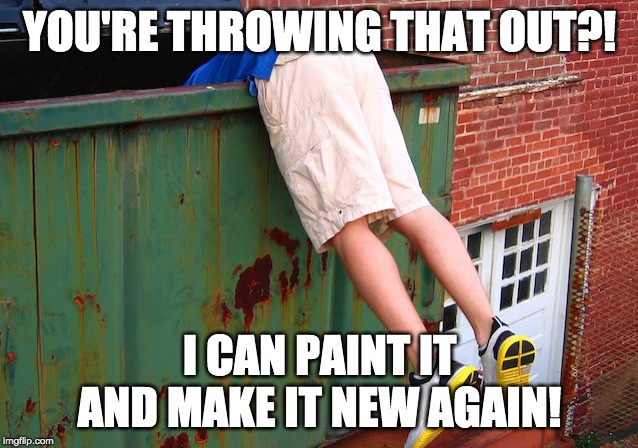 Dumpster Dive | YOU'RE THROWING THAT OUT?! I CAN PAINT IT AND MAKE IT NEW AGAIN! | image tagged in dumpster dive | made w/ Imgflip meme maker