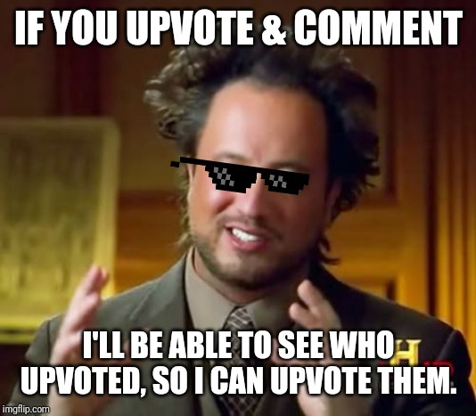 Ancient Aliens Meme |  IF YOU UPVOTE & COMMENT; I'LL BE ABLE TO SEE WHO UPVOTED, SO I CAN UPVOTE THEM. | image tagged in memes,ancient aliens | made w/ Imgflip meme maker