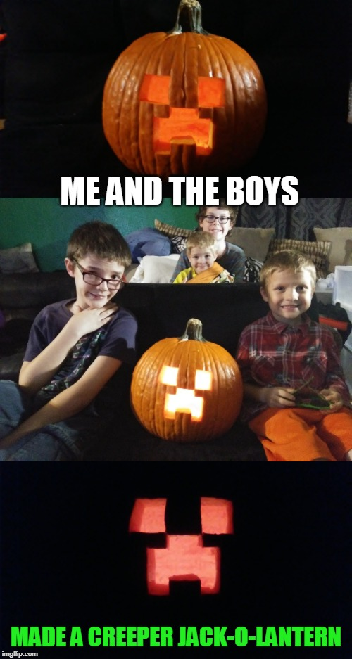 FINALLY DID IT! |  ME AND THE BOYS; MADE A CREEPER JACK-O-LANTERN | image tagged in minecraft,creeper,jack-o-lanterns,spooktober | made w/ Imgflip meme maker