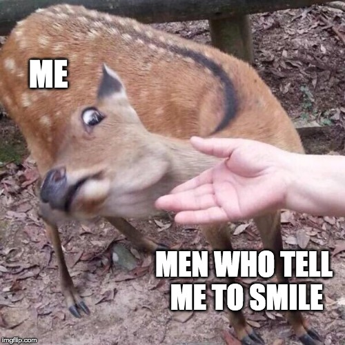 nope | ME MEN WHO TELL  ME TO SMILE | image tagged in nope | made w/ Imgflip meme maker
