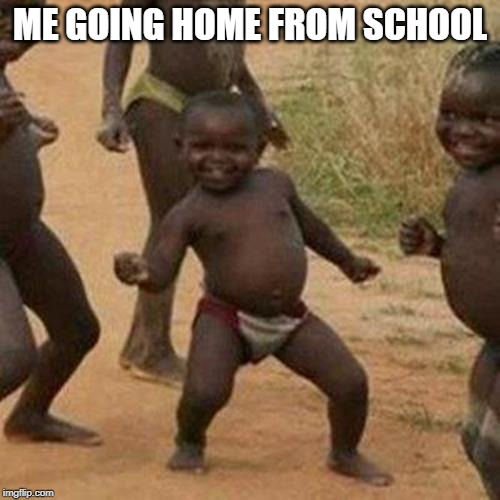 Third World Success Kid Meme | ME GOING HOME FROM SCHOOL | image tagged in memes,third world success kid | made w/ Imgflip meme maker