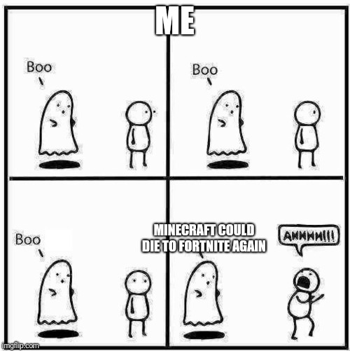 Ghost Boo | ME MINECRAFT COULD DIE TO FORTNITE AGAIN | image tagged in ghost boo | made w/ Imgflip meme maker