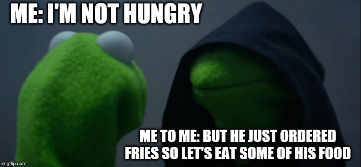 Evil Kermit Meme | ME: I'M NOT HUNGRY ME TO ME: BUT HE JUST ORDERED FRIES SO LET'S EAT SOME OF HIS FOOD | image tagged in memes,evil kermit | made w/ Imgflip meme maker