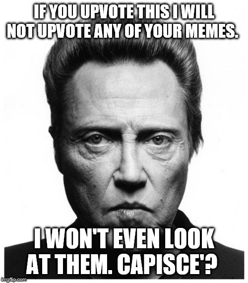 Christopher Walken | IF YOU UPVOTE THIS I WILL NOT UPVOTE ANY OF YOUR MEMES. I WON'T EVEN LOOK AT THEM. CAPISCE'? | image tagged in christopher walken | made w/ Imgflip meme maker