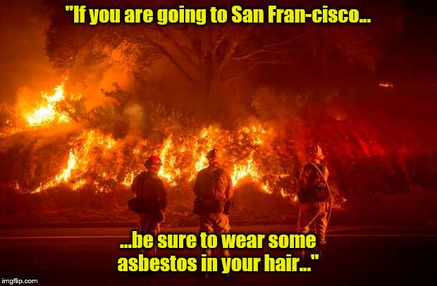 "California Fires | ""If you are going to San Fran-cisco... ...be sure to wear some asbestos in your hair..."" 