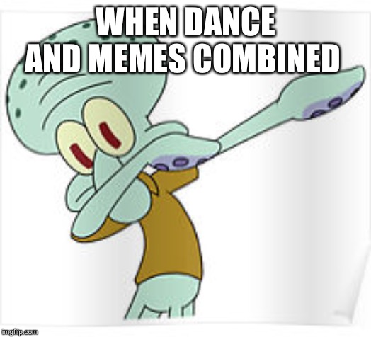 Dabbing Squidward |  WHEN DANCE AND MEMES COMBINED | image tagged in dabbing squidward | made w/ Imgflip meme maker