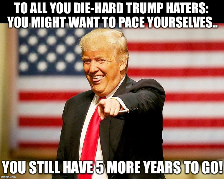 It's gonna be a tough 5 more years for the anti-American leftists in this country!  WINNING! | TO ALL YOU DIE-HARD TRUMP HATERS:  YOU MIGHT WANT TO PACE YOURSELVES.. YOU STILL HAVE 5 MORE YEARS TO GO! | image tagged in maga | made w/ Imgflip meme maker