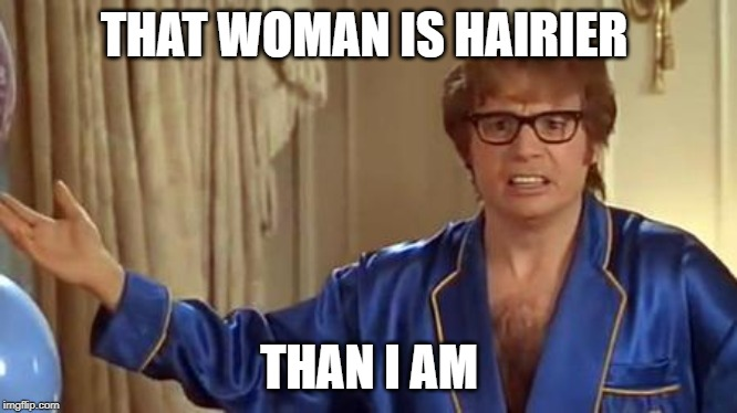 Honestly | THAT WOMAN IS HAIRIER THAN I AM | image tagged in honestly | made w/ Imgflip meme maker