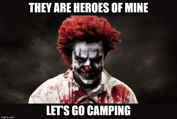 scary clown | THEY ARE HEROES OF MINE LET'S GO CAMPING | image tagged in scary clown | made w/ Imgflip meme maker
