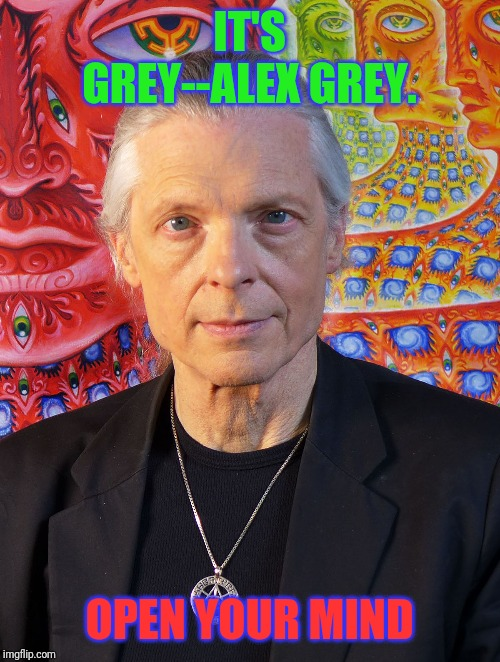 IT'S GREY--ALEX GREY. OPEN YOUR MIND | made w/ Imgflip meme maker