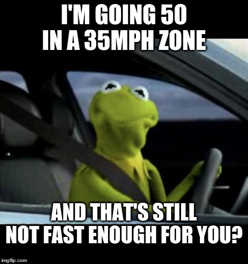 Where's a cop when you need one? |  I'M GOING 50 IN A 35MPH ZONE; AND THAT'S STILL NOT FAST ENOUGH FOR YOU? | image tagged in kermit driving,speeding | made w/ Imgflip meme maker