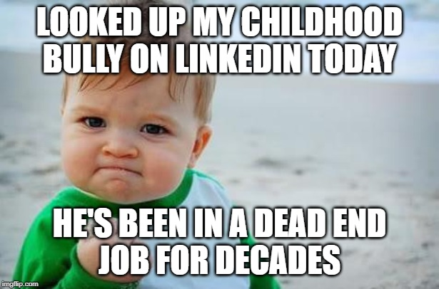 Fist pump baby |  LOOKED UP MY CHILDHOOD BULLY ON LINKEDIN TODAY; HE'S BEEN IN A DEAD END JOB FOR DECADES | image tagged in fist pump baby,AdviceAnimals | made w/ Imgflip meme maker
