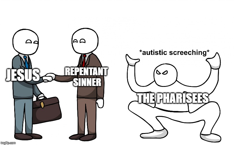 Autistic Screeching | JESUS REPENTANT  SINNER THE PHARISEES | image tagged in autistic screeching | made w/ Imgflip meme maker