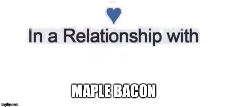 In a relationship | MAPLE BACON | image tagged in in a relationship | made w/ Imgflip meme maker