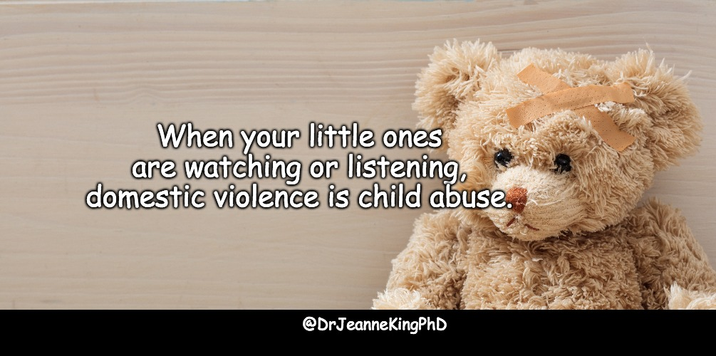 Domestic Violence Child Abuse |  When your little ones are watching or listening, domestic violence is child abuse. @DrJeanneKingPhD | image tagged in child abuse,domestic abuse,domestic violence | made w/ Imgflip meme maker