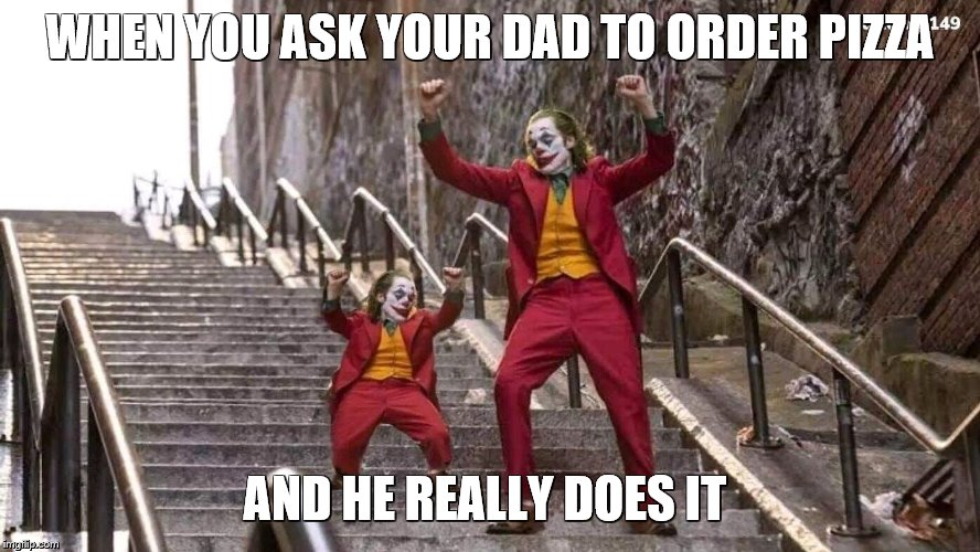 pizza and joker | WHEN YOU ASK YOUR DAD TO ORDER PIZZA AND HE REALLY DOES IT | image tagged in memes,joker,fortnite,funny,dank memes,donald trump | made w/ Imgflip meme maker