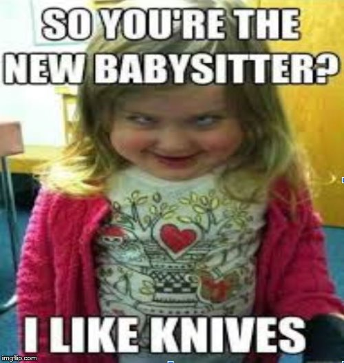 Evil Toddler 2.0 | image tagged in memes,meme,babysitter,knives | made w/ Imgflip meme maker