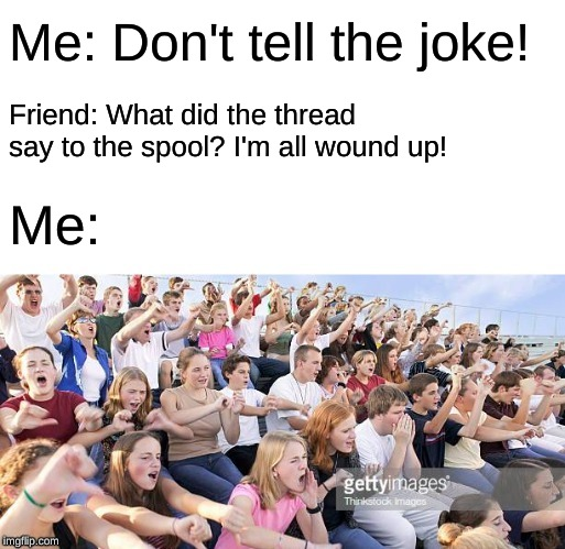 Overused jokes in a nutshell | Me: Don't tell the joke! Friend: What did the thread say to the spool? I'm all wound up! Me: | image tagged in crowd booing,unfunny jokes,my life,memes | made w/ Imgflip meme maker