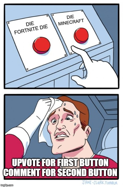 Two Buttons Meme |  DIE MINECRAFT; DIE FORTNITE DIE; UPVOTE FOR FIRST BUTTON COMMENT FOR SECOND BUTTON | image tagged in memes,two buttons | made w/ Imgflip meme maker