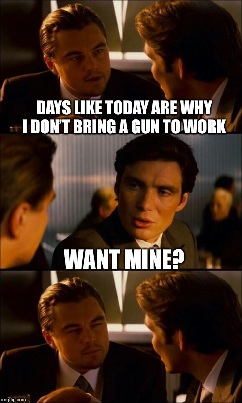 Don't worry, I'm a pacifist. I only hit people when I know there are no witnesses | DAYS LIKE TODAY ARE WHY I DON'T BRING A GUN TO WORK WANT MINE? | image tagged in di caprio inception,just a joke,seriously just a joke | made w/ Imgflip meme maker
