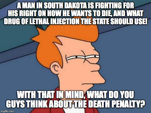 I know it is probably a sensitive topic, but I'm interested in what other people think about this. | A MAN IN SOUTH DAKOTA IS FIGHTING FOR HIS RIGHT ON HOW HE WANTS TO DIE, AND WHAT DRUG OF LETHAL INJECTION THE STATE SHOULD USE! WITH THAT IN | image tagged in memes,futurama fry,death penalty | made w/ Imgflip meme maker