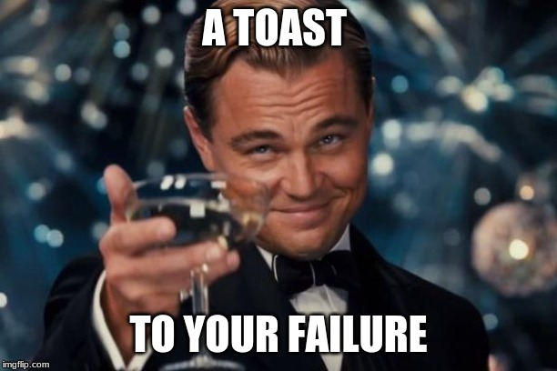 Leonardo Dicaprio Cheers |  A TOAST; TO YOUR FAILURE | image tagged in memes,leonardo dicaprio cheers | made w/ Imgflip meme maker