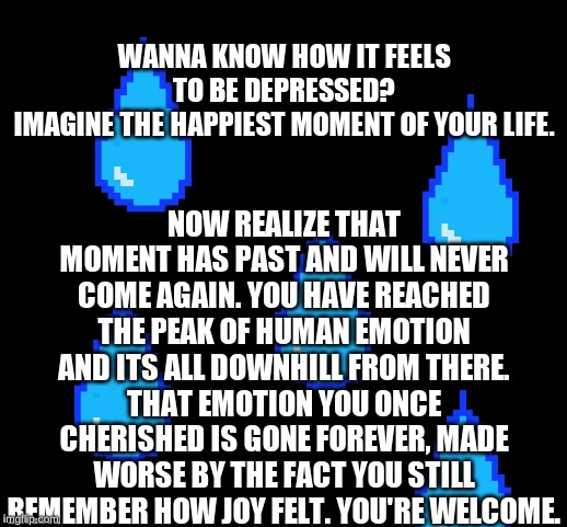 blank | WANNA KNOW HOW IT FEELS TO BE DEPRESSED? IMAGINE THE HAPPIEST MOMENT OF YOUR LIFE. NOW REALIZE THAT MOMENT HAS PAST AND WILL NEVER COME AGAI | image tagged in blank | made w/ Imgflip meme maker