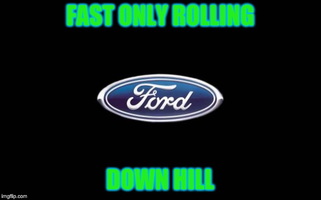 Ford | FAST ONLY ROLLING DOWN HILL | image tagged in ford | made w/ Imgflip meme maker