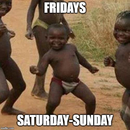 Third World Success Kid |  FRIDAYS; SATURDAY-SUNDAY | image tagged in memes,third world success kid | made w/ Imgflip meme maker