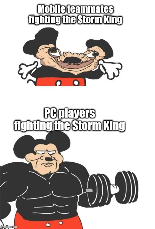 Buff Mickey Mouse | Mobile teammates fighting the Storm King PC players fighting the Storm King | image tagged in buff mickey mouse | made w/ Imgflip meme maker