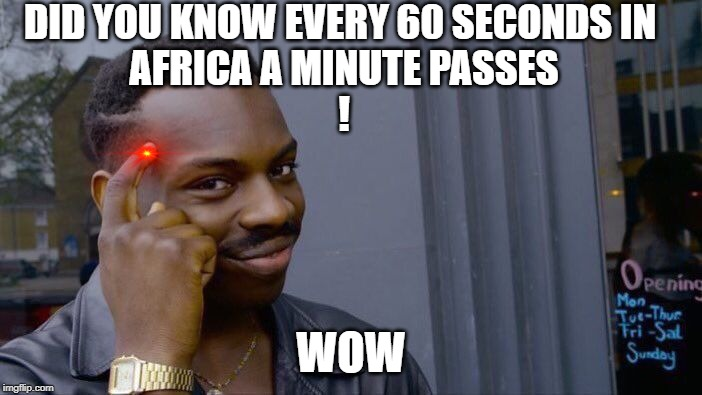 Roll Safe Think About It |  DID YOU KNOW EVERY 60 SECONDS IN  AFRICA A MINUTE PASSES ! WOW | image tagged in memes,roll safe think about it | made w/ Imgflip meme maker