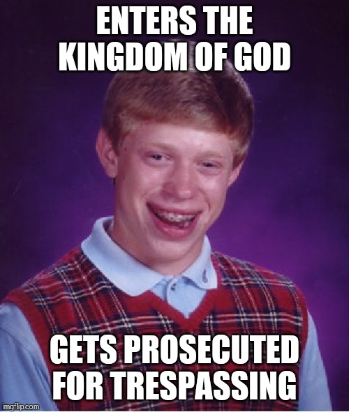 Bad Luck Brian Meme | ENTERS THE KINGDOM OF GOD GETS PROSECUTED FOR TRESPASSING | image tagged in memes,bad luck brian | made w/ Imgflip meme maker