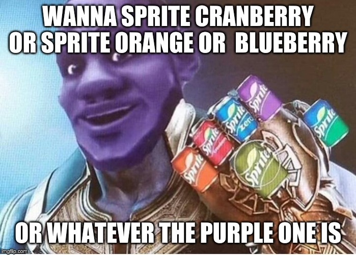 WANNA SPRITE CRANBERRY OR SPRITE ORANGE OR  BLUEBERRY OR WHATEVER THE PURPLE ONE IS | image tagged in wanna sprite cranberry,thanos | made w/ Imgflip meme maker