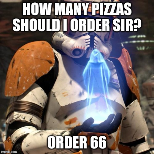 HOW MANY PIZZAS SHOULD I ORDER SIR? ORDER 66 | image tagged in order 66 | made w/ Imgflip meme maker