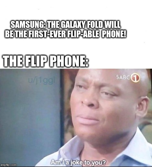 am I a joke to you | SAMSUNG: THE GALAXY FOLD WILL BE THE FIRST-EVER FLIP-ABLE  PHONE! THE FLIP PHONE: | image tagged in am i a joke to you | made w/ Imgflip meme maker