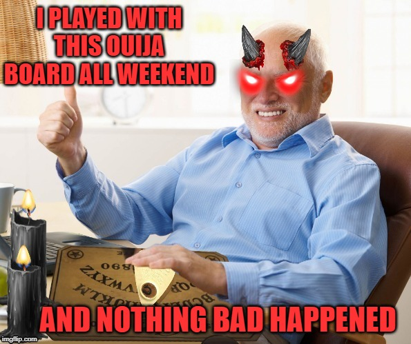 Harold gets possessed |  I PLAYED WITH THIS OUIJA BOARD ALL WEEKEND; AND NOTHING BAD HAPPENED | image tagged in funny memes,hide the pain harold,happy halloween,ouija board,halloween | made w/ Imgflip meme maker
