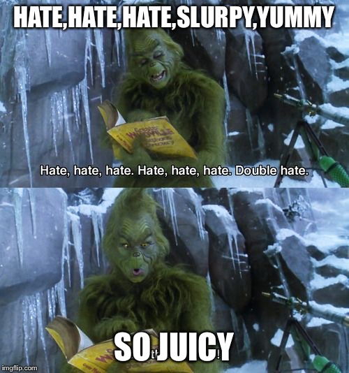 Grinch | HATE,HATE,HATE,SLURPY,YUMMY SO JUICY | image tagged in grinch | made w/ Imgflip meme maker
