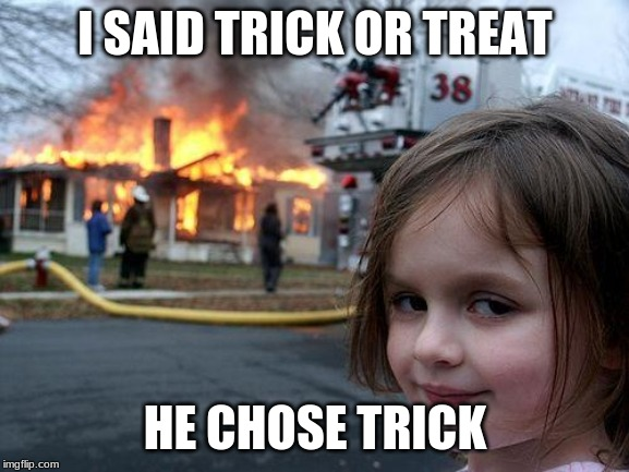 Disaster Girl |  I SAID TRICK OR TREAT; HE CHOSE TRICK | image tagged in memes,disaster girl | made w/ Imgflip meme maker