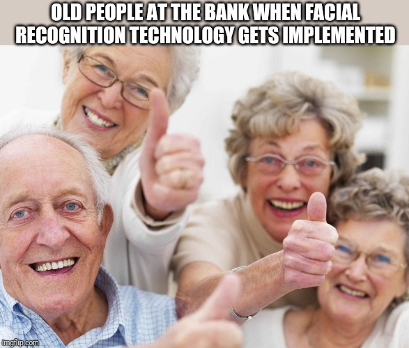 old people | OLD PEOPLE AT THE BANK WHEN FACIAL RECOGNITION TECHNOLOGY GETS IMPLEMENTED | image tagged in old people,retail,baby boomers | made w/ Imgflip meme maker